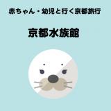 赤ちゃん・幼児と行く子連れ京都旅行 -京都水族館